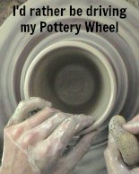 i'd rather be driving my pottery whee